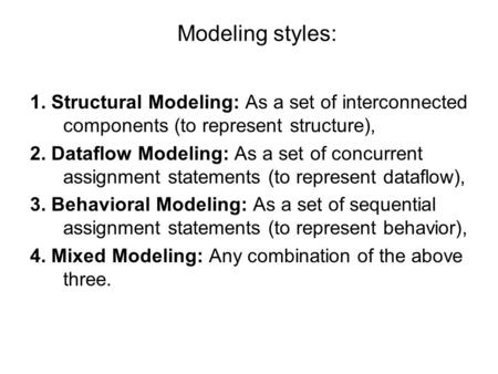 Modeling styles: 1. Structural Modeling: As a set of interconnected components (to represent structure), 2. Dataflow Modeling: As a set of concurrent assignment.