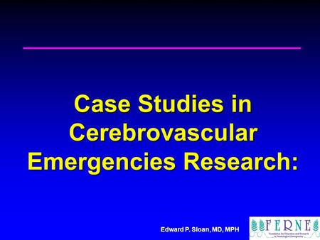 Edward P. Sloan, MD, MPH Case Studies in Cerebrovascular Emergencies Research: