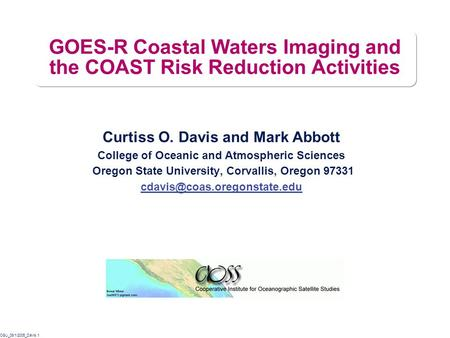 OSU_08/1/2005_Davis.1 GOES-R Coastal Waters Imaging and the COAST Risk Reduction Activities Curtiss O. Davis and Mark Abbott College of Oceanic and Atmospheric.