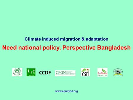 Climate induced migration & adaptation Need national policy, Perspective Bangladesh www.equitybd.org.