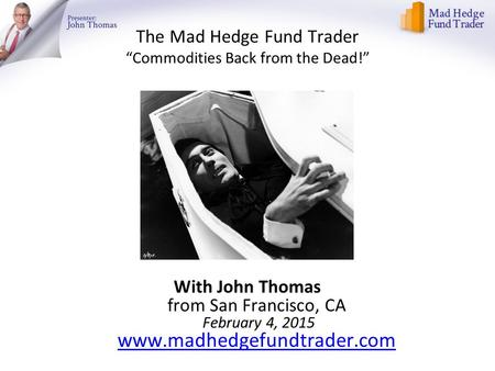 "The Mad Hedge Fund Trader ""Commodities Back from the Dead!"" With John Thomas from San Francisco, CA February 4, 2015 www.madhedgefundtrader.com www.madhedgefundtrader.com."