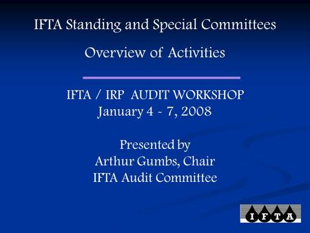 IFTA Standing and Special Committees Overview of Activities IFTA / IRP AUDIT WORKSHOP January 4 - 7, 2008 Presented by Arthur Gumbs, Chair IFTA Audit Committee.