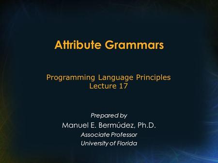 Attribute Grammars Prepared by Manuel E. Bermúdez, Ph.D. Associate Professor University of Florida Programming Language Principles Lecture 17.