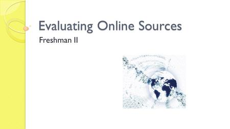 Evaluating Online Sources Freshman II. Why do we have to evaluate online sources?
