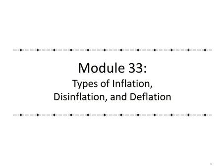 1 Module 33: Types of Inflation, Disinflation, and Deflation Module 33: Types of Inflation, Disinflation, and Deflation.