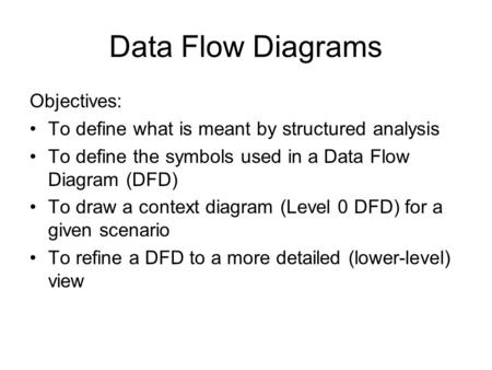 Data Flow Diagrams Objectives: To define what is meant by structured analysis To define the symbols used in a Data Flow Diagram (DFD) To draw a context.