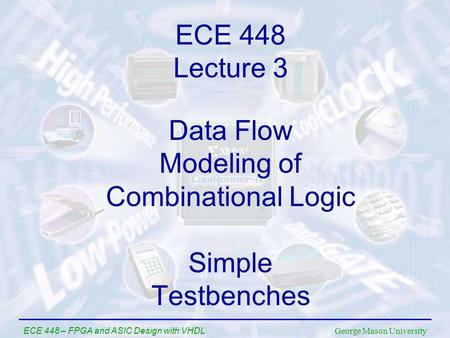 George Mason University ECE 448 – FPGA and ASIC Design with VHDL Data Flow Modeling of Combinational Logic Simple Testbenches ECE 448 Lecture 3.