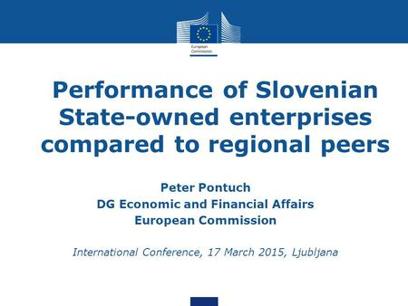 Performance of Slovenian State-owned enterprises compared to regional peers Peter Pontuch DG Economic and Financial Affairs European Commission International.