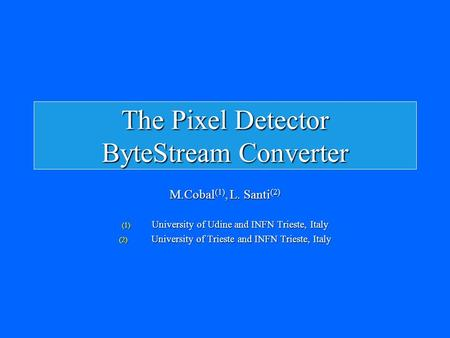 The Pixel Detector ByteStream Converter M.Cobal (1), L. Santi (2) (1) University of Udine and INFN Trieste, Italy (2) University of Trieste and INFN Trieste,