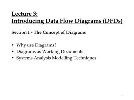 1 Lecture 3: Introducing Data Flow Diagrams (DFDs) Section 1 - The Concept of Diagrams Why use Diagrams? Diagrams as Working Documents Systems Analysis.