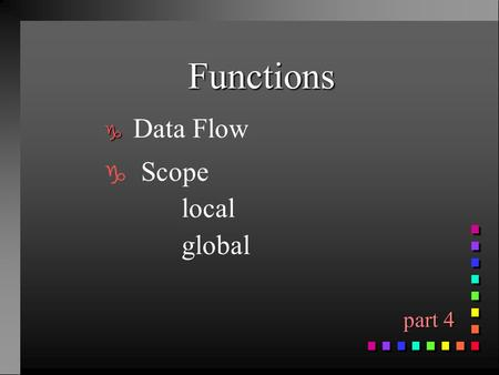 Functions g g Data Flow g Scope local global part 4 part 4.