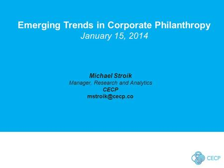 Emerging Trends in Corporate Philanthropy January 15, 2014 Michael Stroik Manager, Research and Analytics CECP
