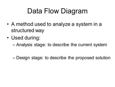 Data Flow Diagram A method used to analyze a system in a structured way Used during: –Analysis stage: to describe the current system –Design stage: to.