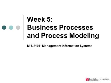 Week 5: Business Processes and Process Modeling MIS 2101: Management Information Systems.