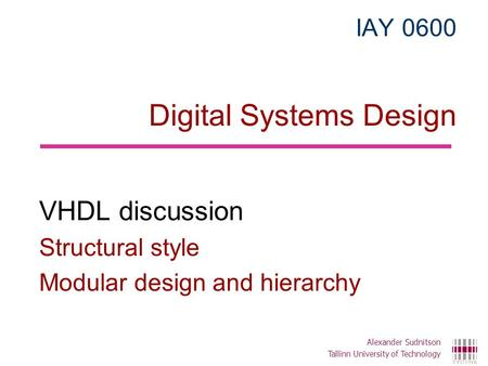 IAY 0600 Digital Systems Design VHDL discussion Structural style Modular design and hierarchy Alexander Sudnitson Tallinn University of Technology.