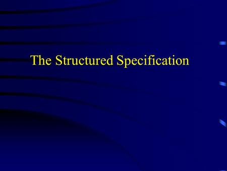 The Structured Specification. Why a Structured Specification? System analyst communicates the user requirements to the designer with a document called.