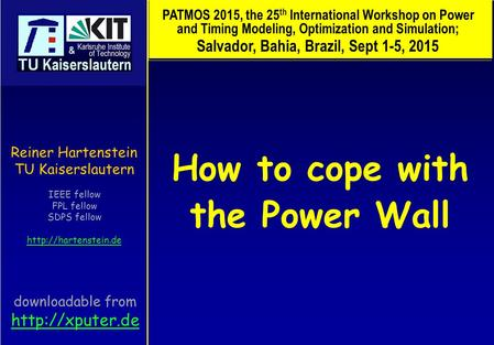 How to cope with the Power Wall Reiner Hartenstein TU Kaiserslautern IEEE fellow FPL fellow SDPS fellow  PATMOS 2015, the 25 th International.