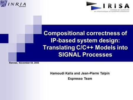 Compositional correctness of IP-based system design: Translating C/C++ Models into SIGNAL Processes Rennes, November 04, 2005 Hamoudi Kalla and Jean-Pierre.