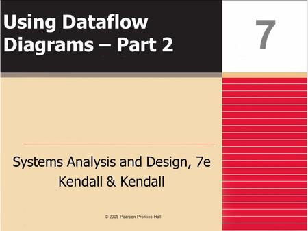 Using Dataflow Diagrams – Part 2 Systems Analysis and Design, 7e Kendall & Kendall 7 © 2008 Pearson Prentice Hall.