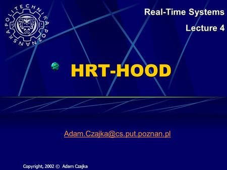 HRT-HOOD Real-Time Systems Lecture 4 Copyright, 2002 © Adam Czajka.