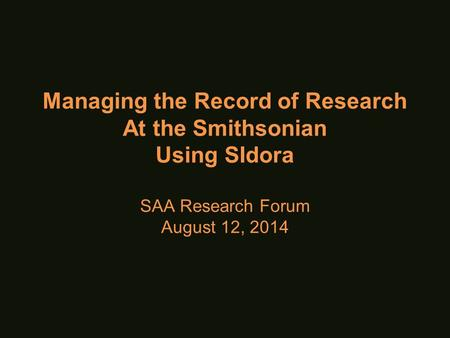 Managing the Record of Research At the Smithsonian Using SIdora SAA Research Forum August 12, 2014.