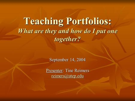 Teaching Portfolios: What are they and how do I put one together? September 14, 2004 Presenter: Tine Reimers