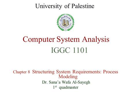 Computer System Analysis Chapter 8 Structuring System Requirements: Process Modeling Dr. Sana'a Wafa Al-Sayegh 1 st quadmaster University of Palestine.