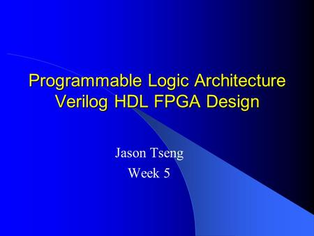 Programmable Logic Architecture Verilog HDL FPGA Design Jason Tseng Week 5.