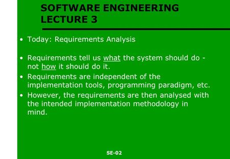 SE-02 SOFTWARE ENGINEERING LECTURE 3 Today: Requirements Analysis Requirements tell us what the system should do - not how it should do it. Requirements.