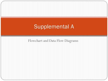 Flowchart and Data Flow Diagrams Supplemental A. Purpose and Description Flowchart are used to describe an entire information system or some portion of.