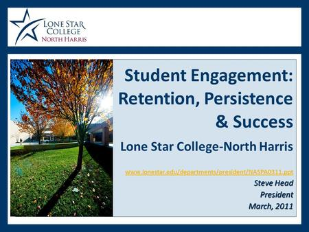 Steve Head President March, 2011 Student Engagement: Retention, Persistence & Success Lone Star College-North Harris www.lonestar.edu/departments/president/NASPA0311.ppt.
