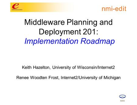 Middleware Planning and Deployment 201: Implementation Roadmap Keith Hazelton, University of Wisconsin/Internet2 Renee Woodten Frost, Internet2/University.