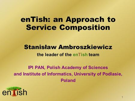 1 Stanisław Ambroszkiewicz the leader of the enTish team IPI PAN, Polish Academy of Sciences and Institute of Informatics, University of Podlasie, Poland.