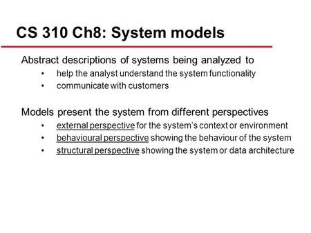CS 310 Ch8: System models Abstract descriptions of systems being analyzed to help the analyst understand the system functionality communicate with customers.