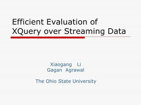 Efficient Evaluation of XQuery over Streaming Data Xiaogang Li Gagan Agrawal The Ohio State University.