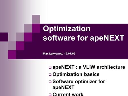 Optimization software for apeNEXT Max Lukyanov, 12.07.05  apeNEXT : a VLIW architecture  Optimization basics  Software optimizer for apeNEXT  Current.