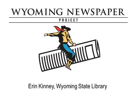 Erin Kinney, Wyoming State Library. Motivation #1 priority that came out of 2004 statewide digitization meeting WSL received many reference questions,