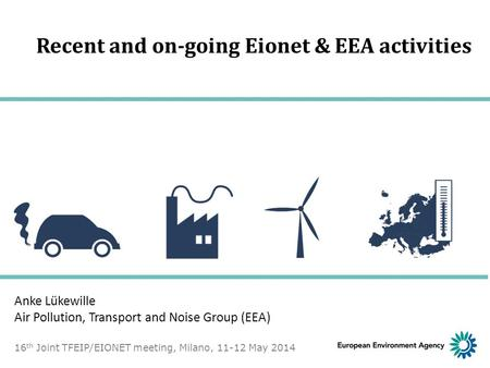 Recent and on-going Eionet & EEA activities Anke Lükewille Air Pollution, Transport and Noise Group (EEA) 16 th Joint TFEIP/EIONET meeting, Milano, 11-12.