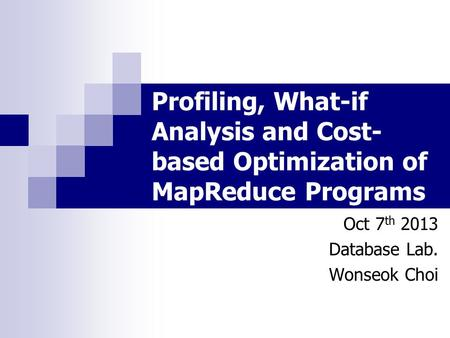 Profiling, What-if Analysis and Cost- based Optimization of MapReduce Programs Oct 7 th 2013 Database Lab. Wonseok Choi.