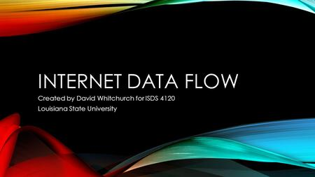 INTERNET DATA FLOW Created by David Whitchurch for ISDS 4120 Louisiana State University.