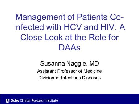 Management of Patients Co- infected with HCV and HIV: A Close Look at the Role for DAAs Susanna Naggie, MD Assistant Professor of Medicine Division of.