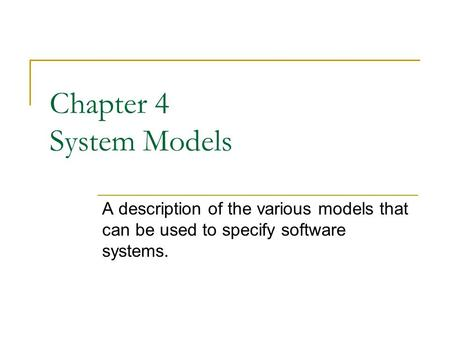 Chapter 4 System Models A description of the various models that can be used to specify software systems.