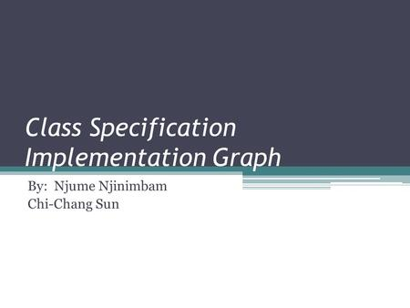 Class Specification Implementation Graph By: Njume Njinimbam Chi-Chang Sun.