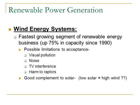 Renewable Power Generation Wind Energy Systems:  Fastest growing segment of renewable energy business (up 75% in capacity since 1990) Possible limitations.