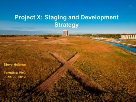 Project X: Staging and Development Strategy Steve Holmes Fermilab PAC June 20, 2012.