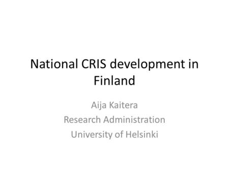 National CRIS development in Finland Aija Kaitera Research Administration University of Helsinki.