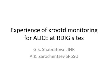 Experience of xrootd monitoring for ALICE at RDIG sites G.S. Shabratova JINR A.K. Zarochentsev SPbSU.
