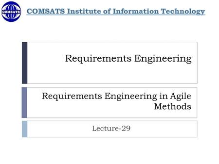Requirements Engineering Requirements Engineering in Agile Methods Lecture-29.