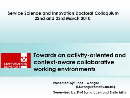 Towards an activity-oriented and context-aware collaborative working environments Presented by: Ince T Wangsa Supervised by: