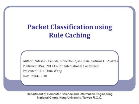 Packet Classification using Rule Caching Author: Nitesh B. Guinde, Roberto Rojas-Cessa, Sotirios G. Ziavras Publisher: IISA, 2013 Fourth International.